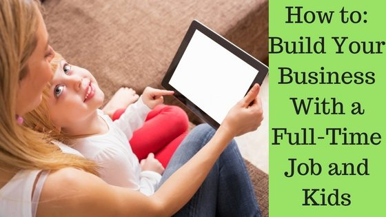 How to Build Your Business With a Full Time Job and Kids